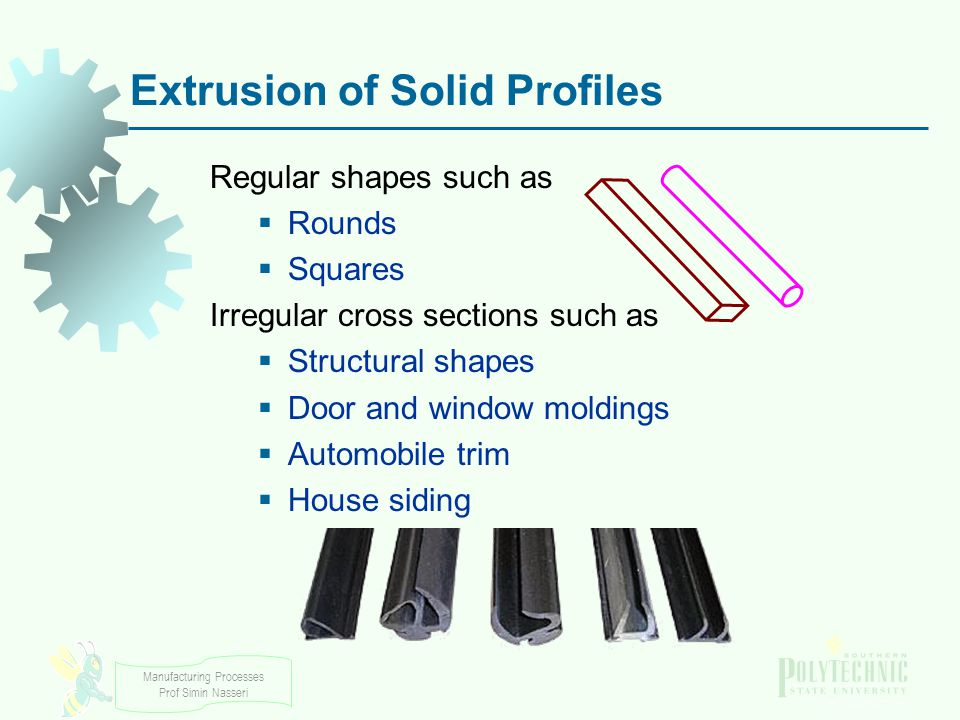 Manufacturing Processes Prof Simin Nasseri Regular shapes such as Rounds Squares Irregular cross sections such as Structural shapes Door and window mo