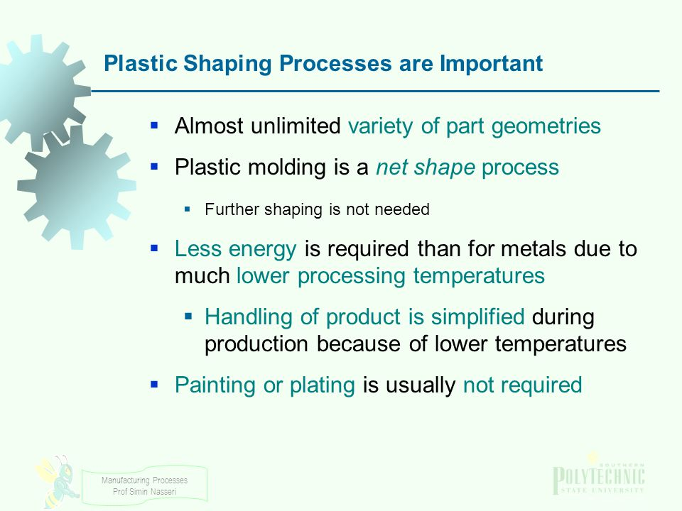 Manufacturing Processes Prof Simin Nasseri Plastic Shaping Processes are Important Almost unlimited variety of part geometries Plastic molding is a ne