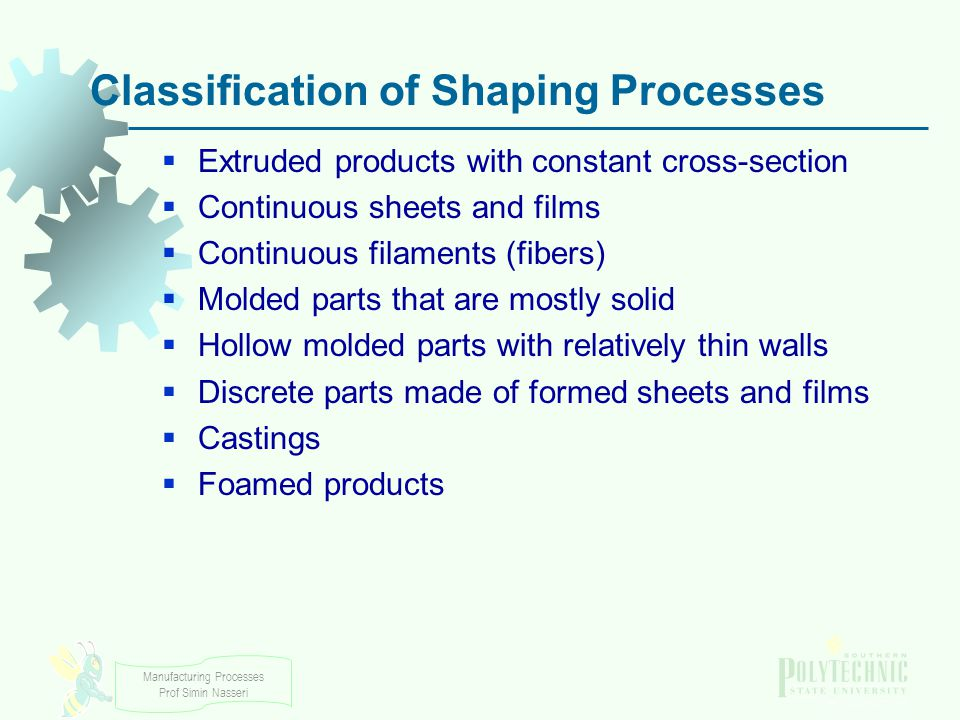 Manufacturing Processes Prof Simin Nasseri Classification of Shaping Processes Extruded products with constant cross section Continuous sheets and fil