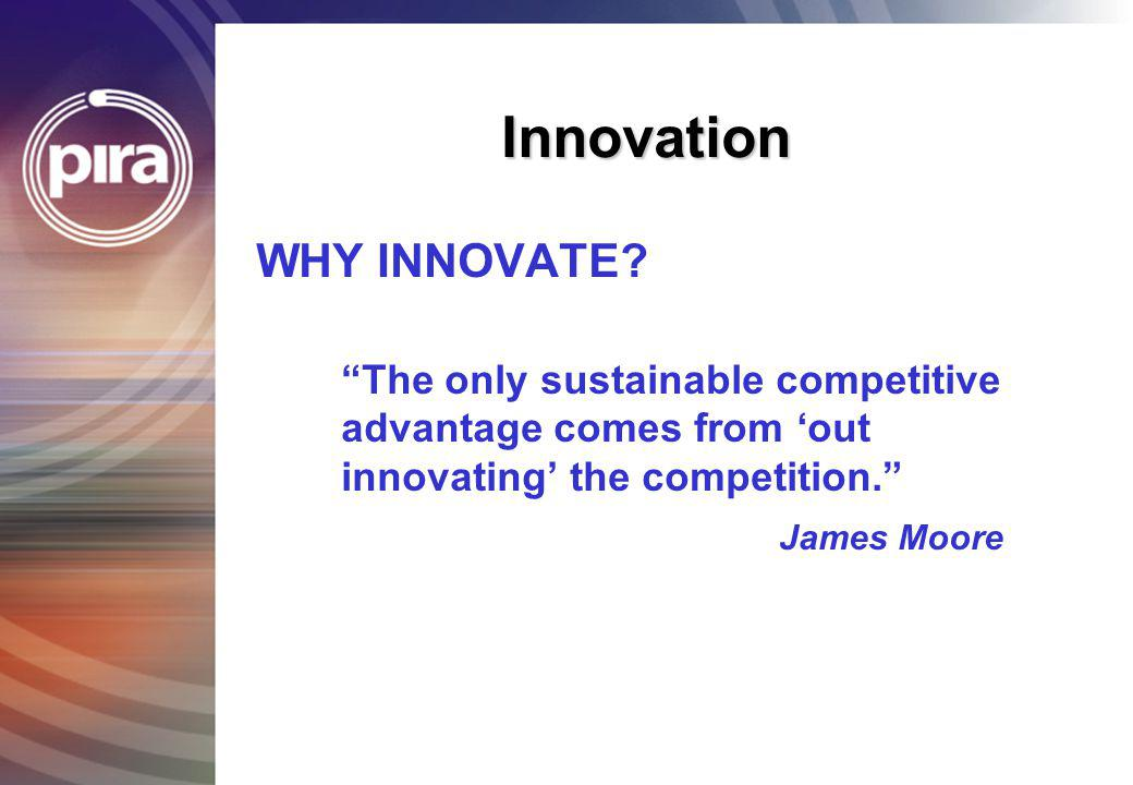 Innovation WHY INNOVATE? The only sustainable competitive advantage comes from out innovating the competition. James Moore