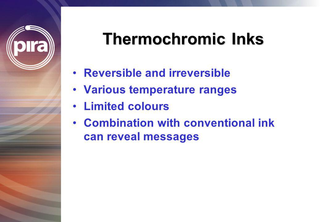 Thermochromic Inks Reversible and irreversible Various temperature ranges Limited colours Combination with conventional ink can reveal messages