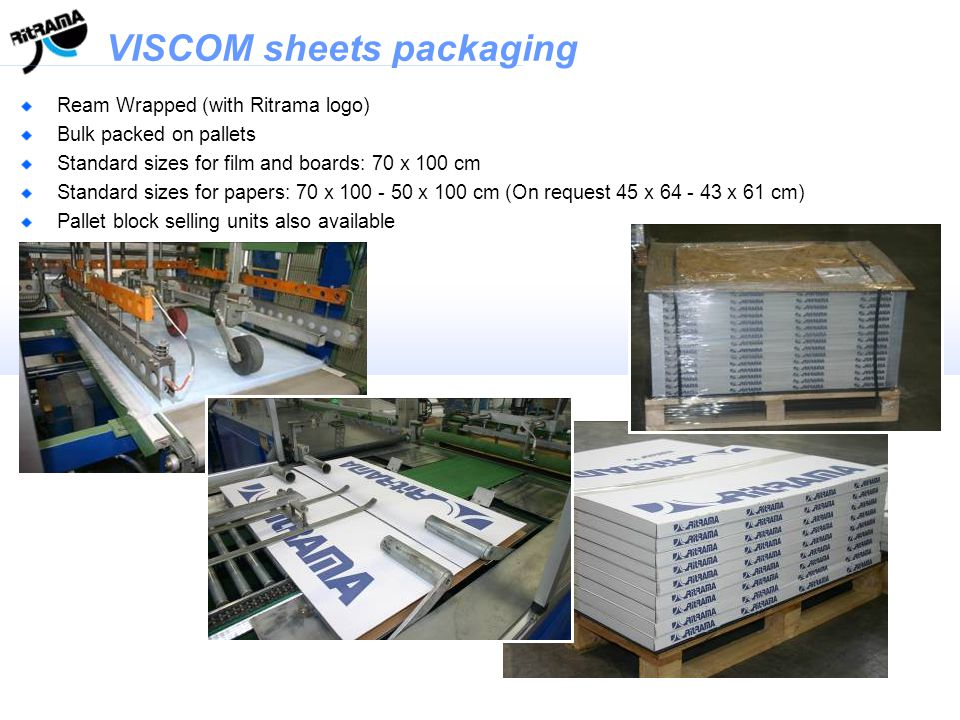 VISCOM sheets packaging VISCOM Ream Wrapped (with Ritrama logo) Bulk packed on pallets Standard sizes for film and boards: 70 x 100 cm Standard sizes