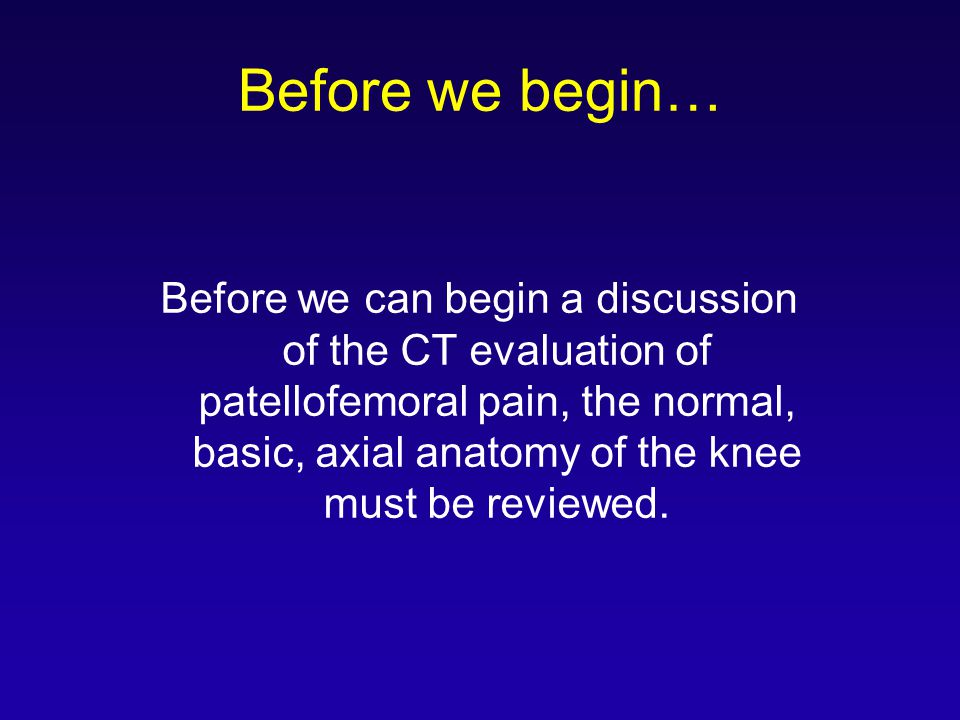 Before we begin… Before we can begin a discussion of the CT evaluation of patellofemoral pain, the normal, basic, axial anatomy of the knee must be reviewed.