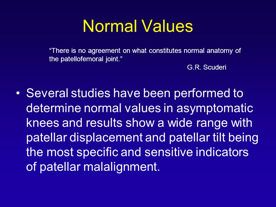 Normal Values Several studies have been performed to determine normal values in asymptomatic knees and results show a wide range with patellar displacement and patellar tilt being the most specific and sensitive indicators of patellar malalignment.