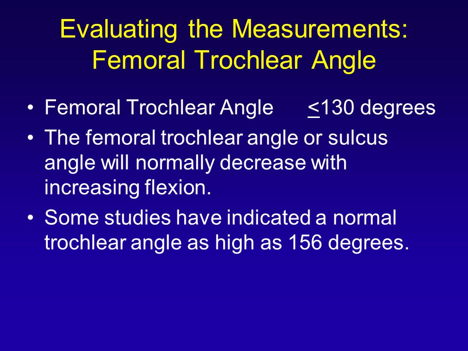 Evaluating the Measurements: Femoral Trochlear Angle Femoral Trochlear Angle<130 degrees The femoral trochlear angle or sulcus angle will normally decrease with increasing flexion.