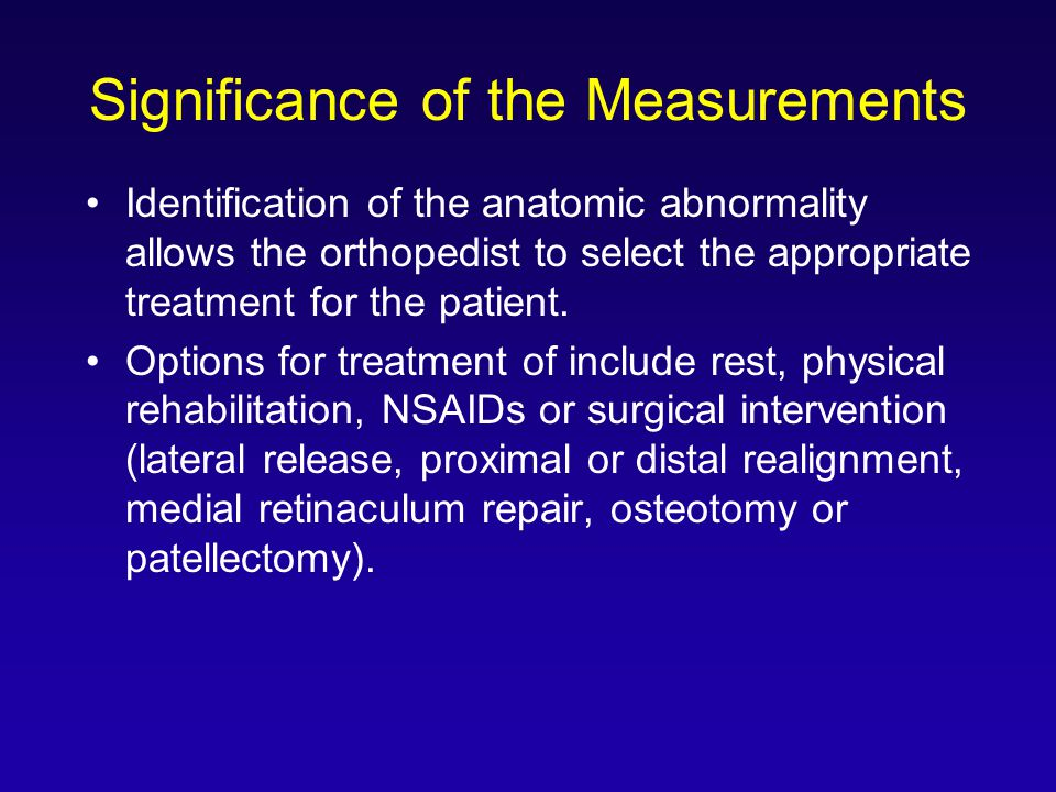 Significance of the Measurements Identification of the anatomic abnormality allows the orthopedist to select the appropriate treatment for the patient.