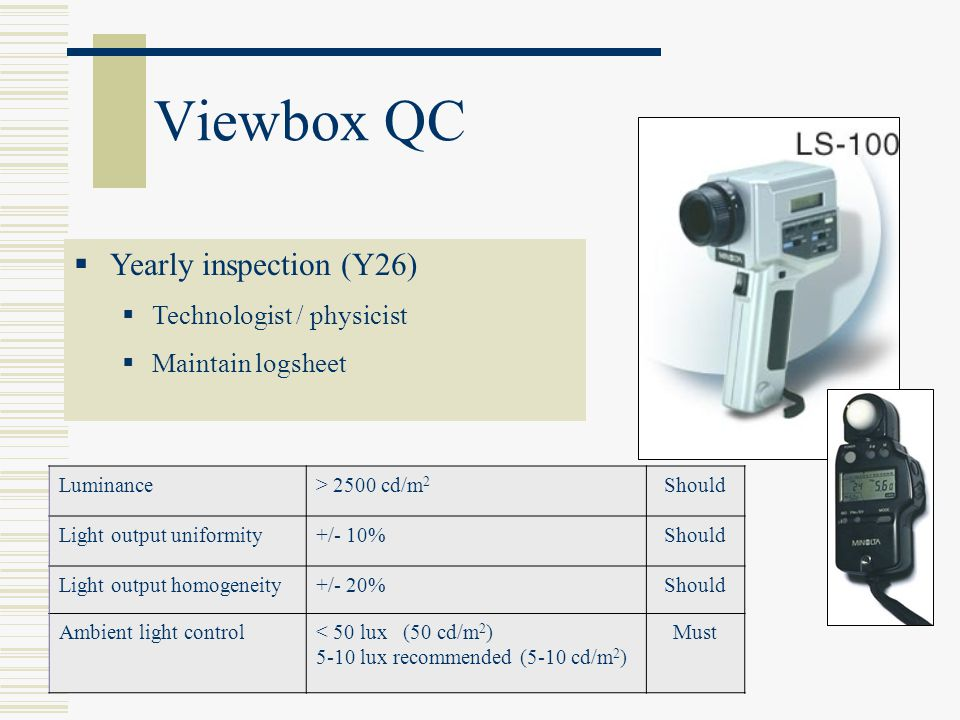 Viewbox QC Yearly inspection (Y26) Technologist / physicist Maintain logsheet Luminance> 2500 cd/m 2 Should Light output uniformity+/- 10%Should Light