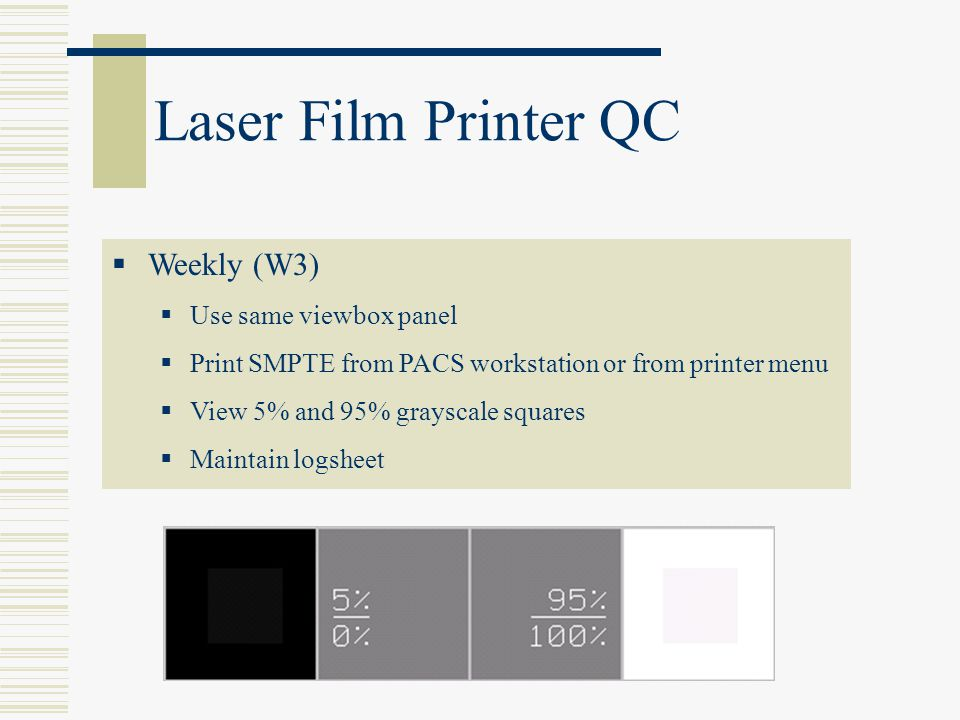 Laser Film Printer QC Weekly (W3) Use same viewbox panel Print SMPTE from PACS workstation or from printer menu View 5% and 95% grayscale squares Main