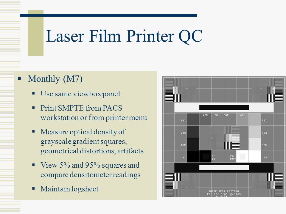 Monthly (M7) Use same viewbox panel Print SMPTE from PACS workstation or from printer menu Measure optical density of grayscale gradient squares, geom