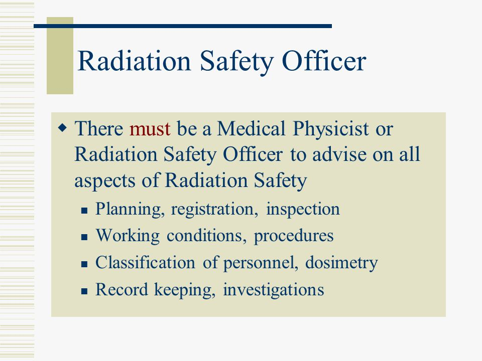 Radiation Safety Officer There must be a Medical Physicist or Radiation Safety Officer to advise on all aspects of Radiation Safety Planning, registra