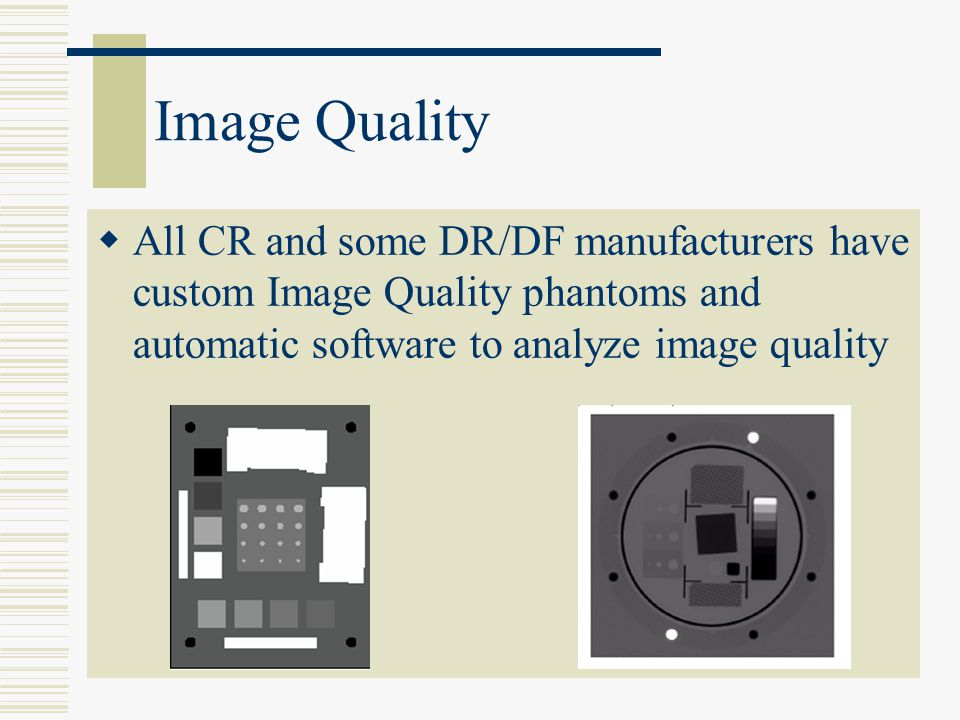 Image Quality All CR and some DR/DF manufacturers have custom Image Quality phantoms and automatic software to analyze image quality