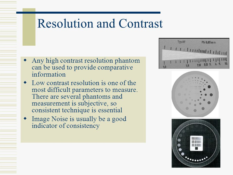 Resolution and Contrast Any high contrast resolution phantom can be used to provide comparative information Low contrast resolution is one of the most