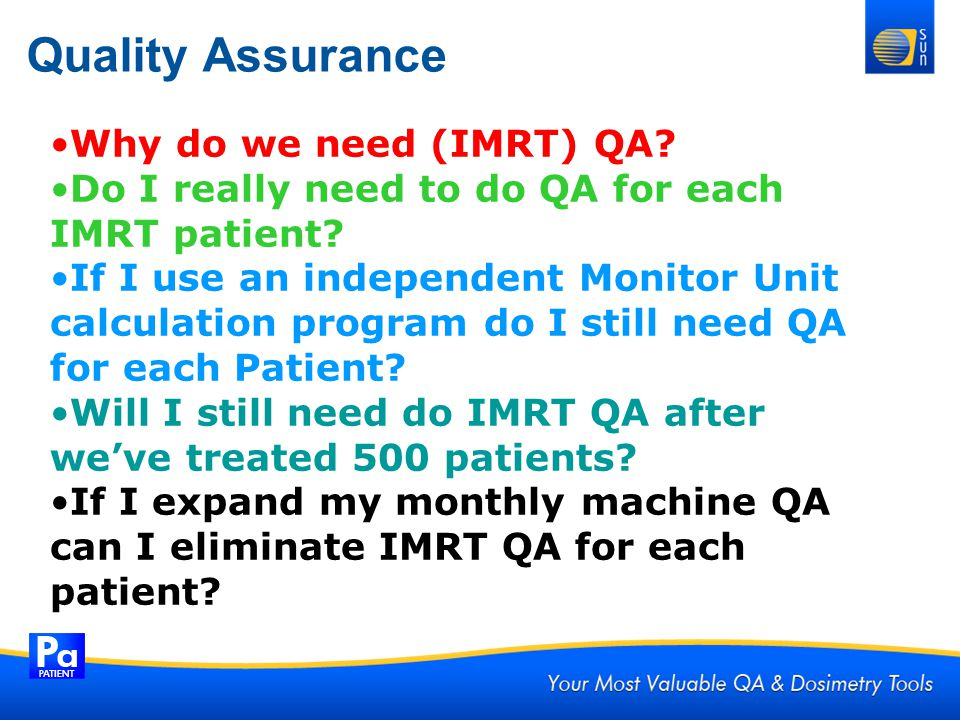 Quality Assurance Why do we need (IMRT) QA? Do I really need to do QA for each IMRT patient? If I use an independent Monitor Unit calculation program