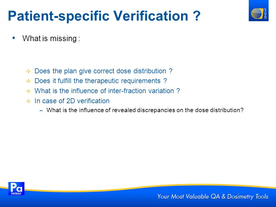 Patient-specific Verification ? What is missing : Does the plan give correct dose distribution ? Does it fulfill the therapeutic requirements ? What i