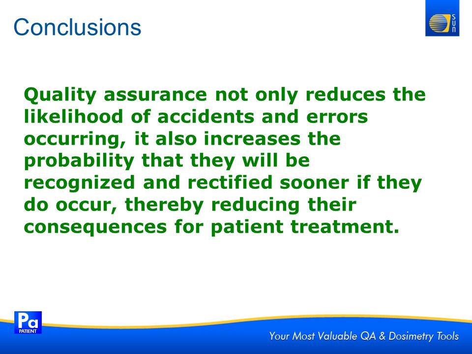 Conclusions Quality assurance not only reduces the likelihood of accidents and errors occurring, it also increases the probability that they will be r