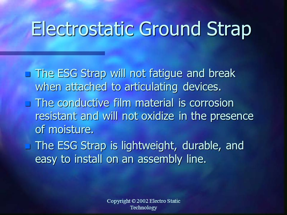 Copyright © 2002 Electro Static Technology Electrostatic Ground Strap n The ESG Strap will not fatigue and break when attached to articulating devices.