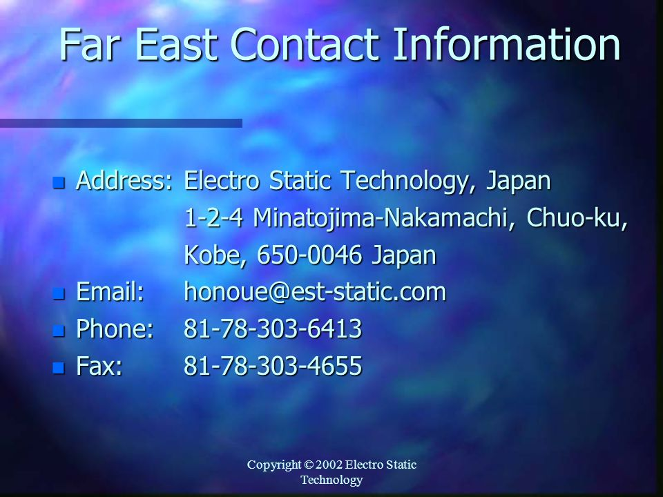 Copyright © 2002 Electro Static Technology Far East Contact Information n Address:Electro Static Technology, Japan 1-2-4 Minatojima-Nakamachi, Chuo-ku, Kobe, 650-0046 Japan n Email: honoue@est-static.com n Phone:81-78-303-6413 n Fax:81-78-303-4655