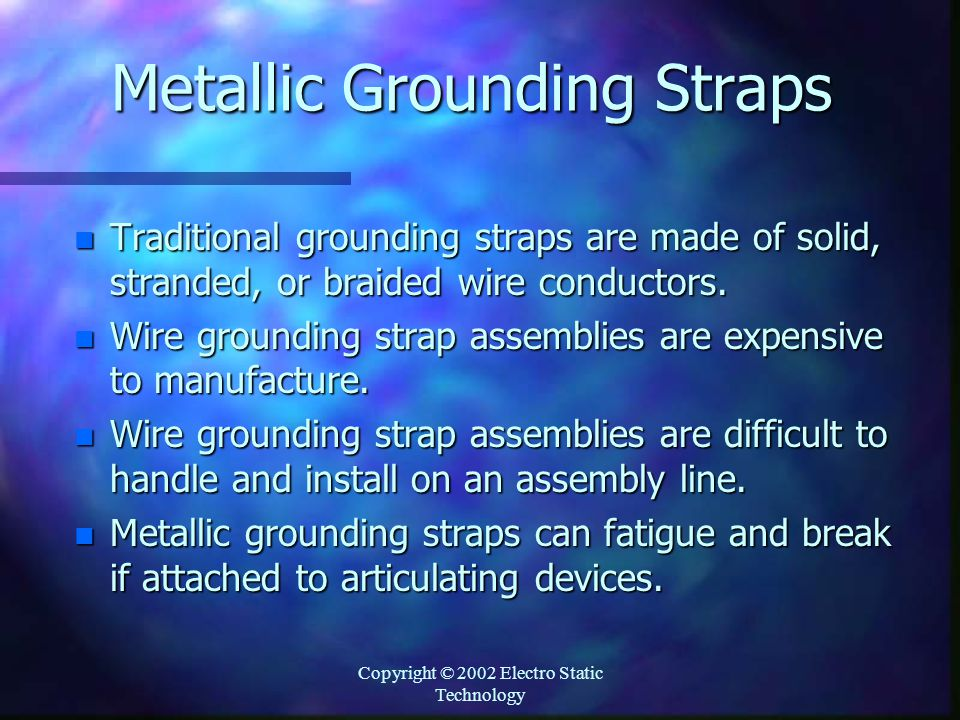 Copyright © 2002 Electro Static Technology Metallic Grounding Straps n Traditional grounding straps are made of solid, stranded, or braided wire conductors.