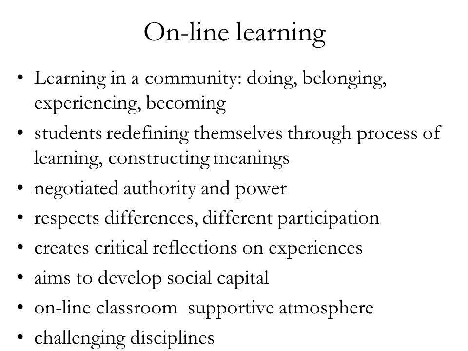 On-line learning Learning in a community: doing, belonging, experiencing, becoming students redefining themselves through process of learning, constructing meanings negotiated authority and power respects differences, different participation creates critical reflections on experiences aims to develop social capital on-line classroom supportive atmosphere challenging disciplines
