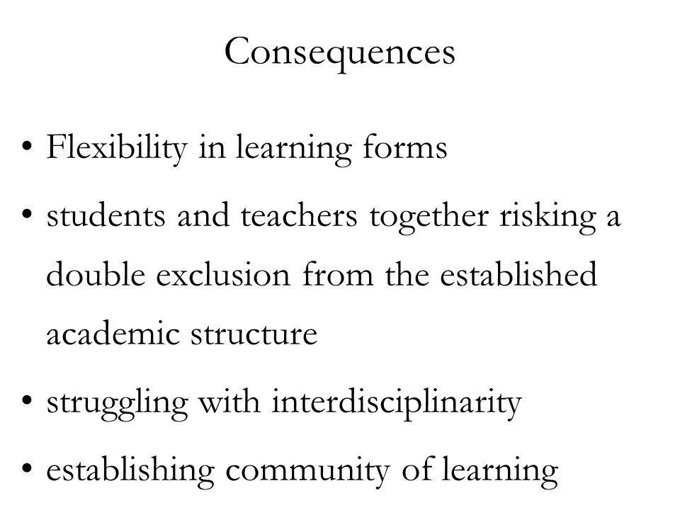 Consequences Flexibility in learning forms students and teachers together risking a double exclusion from the established academic structure struggling with interdisciplinarity establishing community of learning
