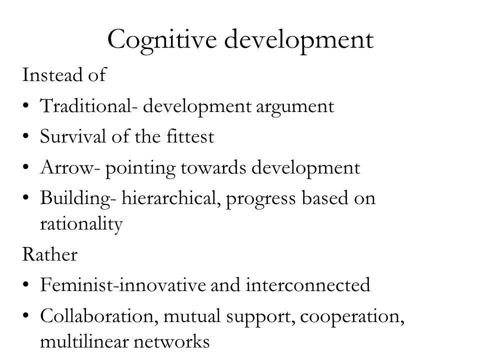 Cognitive development Instead of Traditional- development argument Survival of the fittest Arrow- pointing towards development Building- hierarchical, progress based on rationality Rather Feminist-innovative and interconnected Collaboration, mutual support, cooperation, multilinear networks