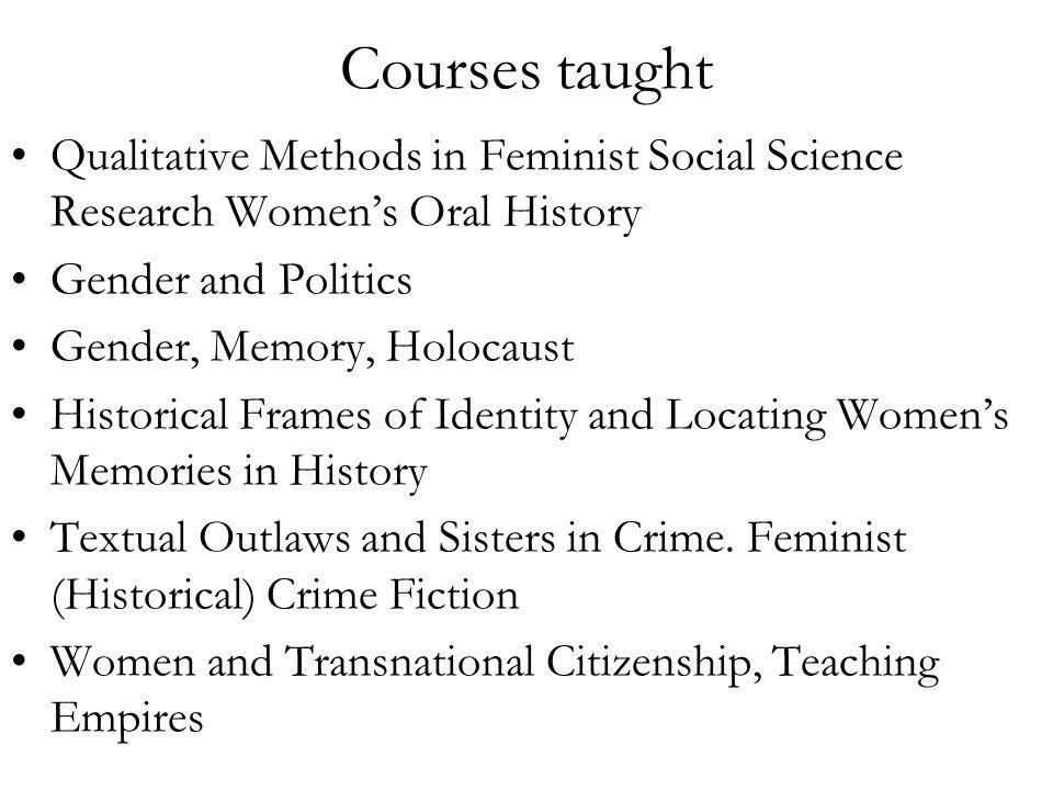 Courses taught Qualitative Methods in Feminist Social Science Research Womens Oral History Gender and Politics Gender, Memory, Holocaust Historical Frames of Identity and Locating Womens Memories in History Textual Outlaws and Sisters in Crime.