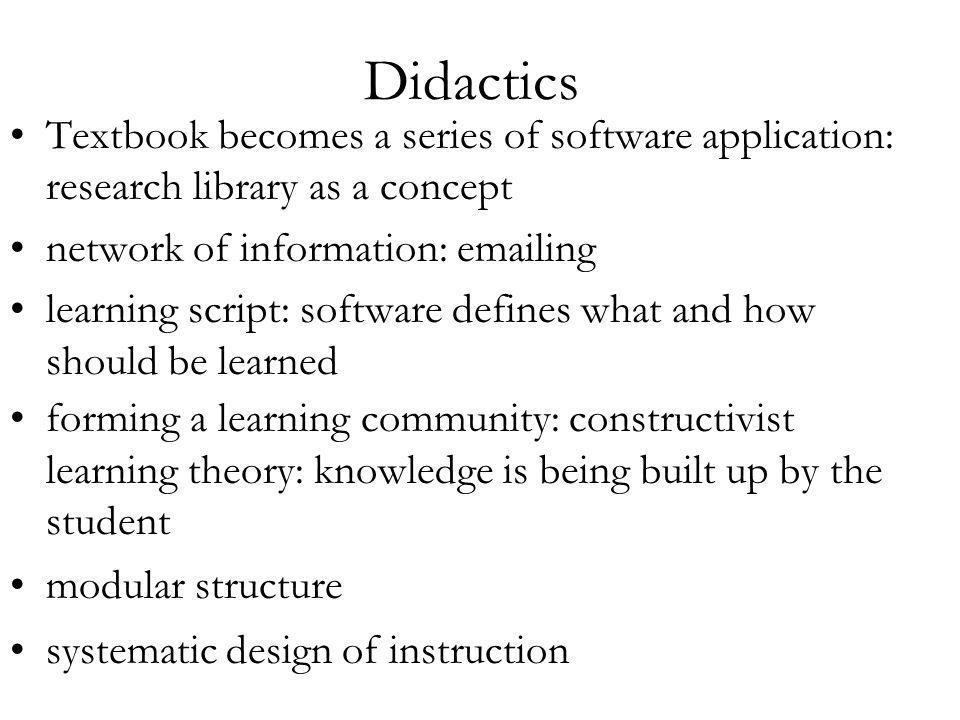 Didactics Textbook becomes a series of software application: research library as a concept network of information: emailing learning script: software defines what and how should be learned forming a learning community: constructivist learning theory: knowledge is being built up by the student modular structure systematic design of instruction