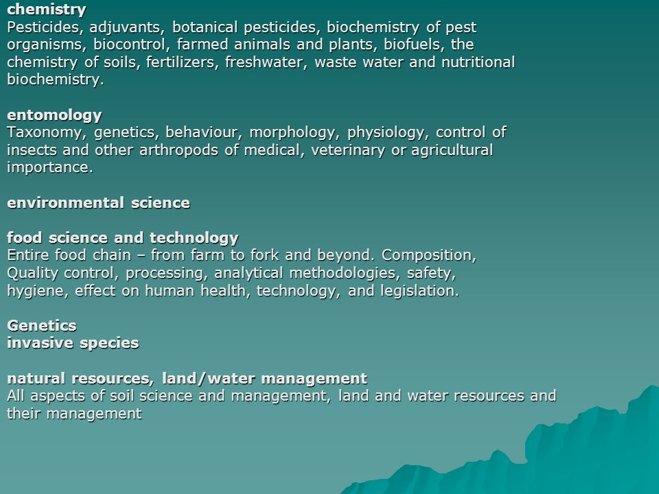 chemistry Pesticides, adjuvants, botanical pesticides, biochemistry of pest organisms, biocontrol, farmed animals and plants, biofuels, the chemistry of soils, fertilizers, freshwater, waste water and nutritional biochemistry.entomology Taxonomy, genetics, behaviour, morphology, physiology, control of insects and other arthropods of medical, veterinary or agricultural importance.