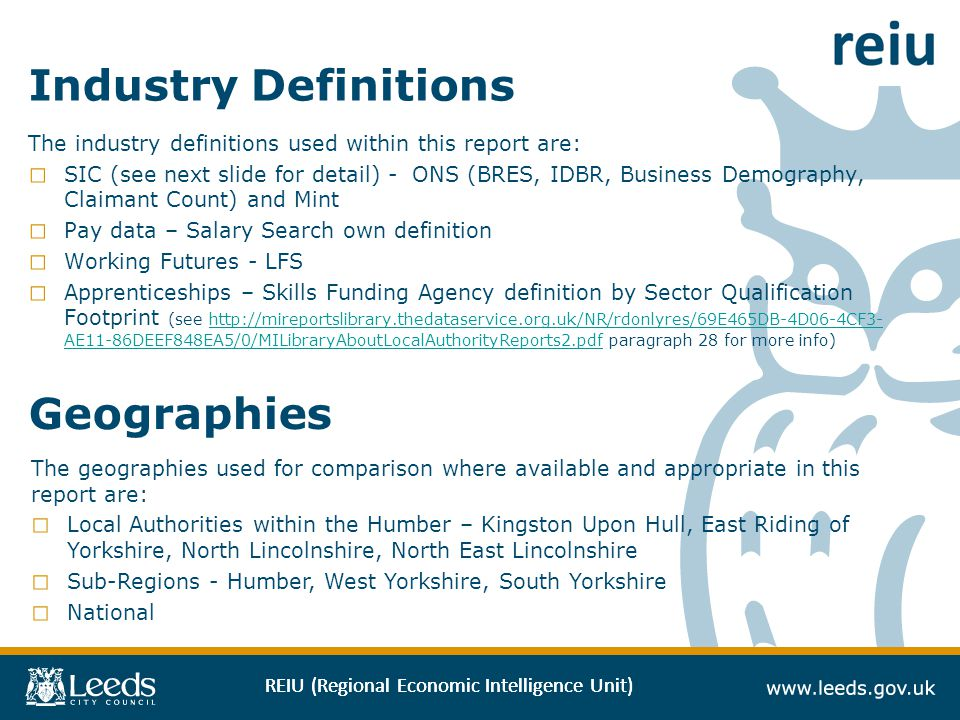 REIU (Regional Economic Intelligence Unit) Industry Definitions The industry definitions used within this report are: SIC (see next slide for detail) - ONS (BRES, IDBR, Business Demography, Claimant Count) and Mint Pay data – Salary Search own definition Working Futures - LFS Apprenticeships – Skills Funding Agency definition by Sector Qualification Footprint (see http://mireportslibrary.thedataservice.org.uk/NR/rdonlyres/69E465DB-4D06-4CF3- AE11-86DEEF848EA5/0/MILibraryAboutLocalAuthorityReports2.pdf paragraph 28 for more info)http://mireportslibrary.thedataservice.org.uk/NR/rdonlyres/69E465DB-4D06-4CF3- AE11-86DEEF848EA5/0/MILibraryAboutLocalAuthorityReports2.pdf Geographies The geographies used for comparison where available and appropriate in this report are: Local Authorities within the Humber – Kingston Upon Hull, East Riding of Yorkshire, North Lincolnshire, North East Lincolnshire Sub-Regions - Humber, West Yorkshire, South Yorkshire National