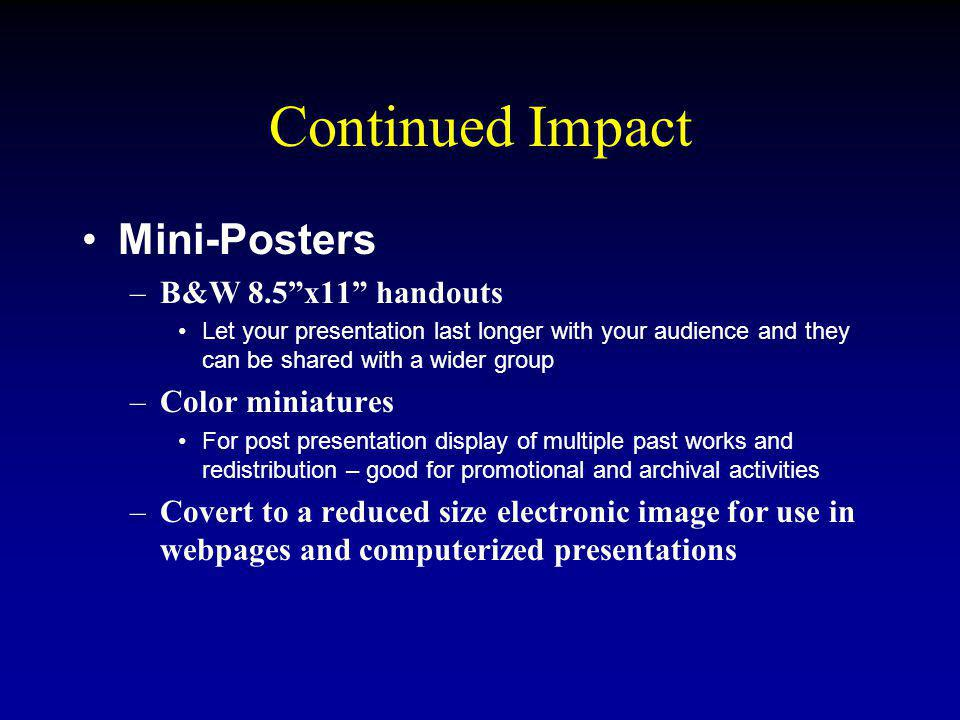 Continued Impact Mini-Posters –B&W 8.5x11 handouts Let your presentation last longer with your audience and they can be shared with a wider group –Color miniatures For post presentation display of multiple past works and redistribution – good for promotional and archival activities –Covert to a reduced size electronic image for use in webpages and computerized presentations