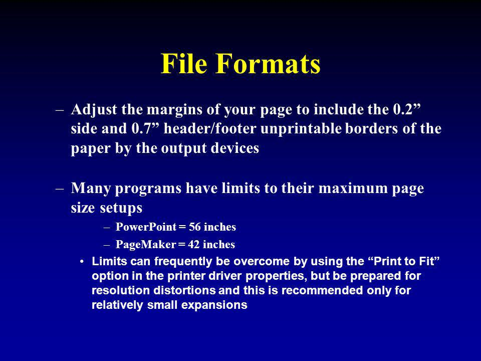 File Formats –Adjust the margins of your page to include the 0.2 side and 0.7 header/footer unprintable borders of the paper by the output devices –Many programs have limits to their maximum page size setups –PowerPoint = 56 inches –PageMaker = 42 inches Limits can frequently be overcome by using the Print to Fit option in the printer driver properties, but be prepared for resolution distortions and this is recommended only for relatively small expansions