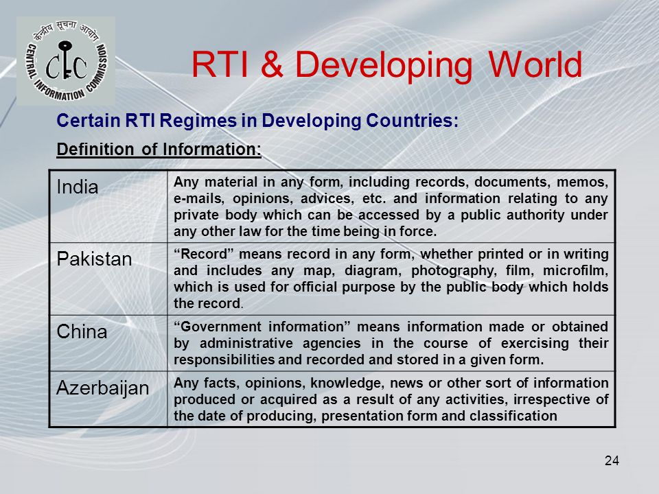 24 RTI & Developing World Certain RTI Regimes in Developing Countries: Definition of Information: India Any material in any form, including records, documents, memos, e-mails, opinions, advices, etc.