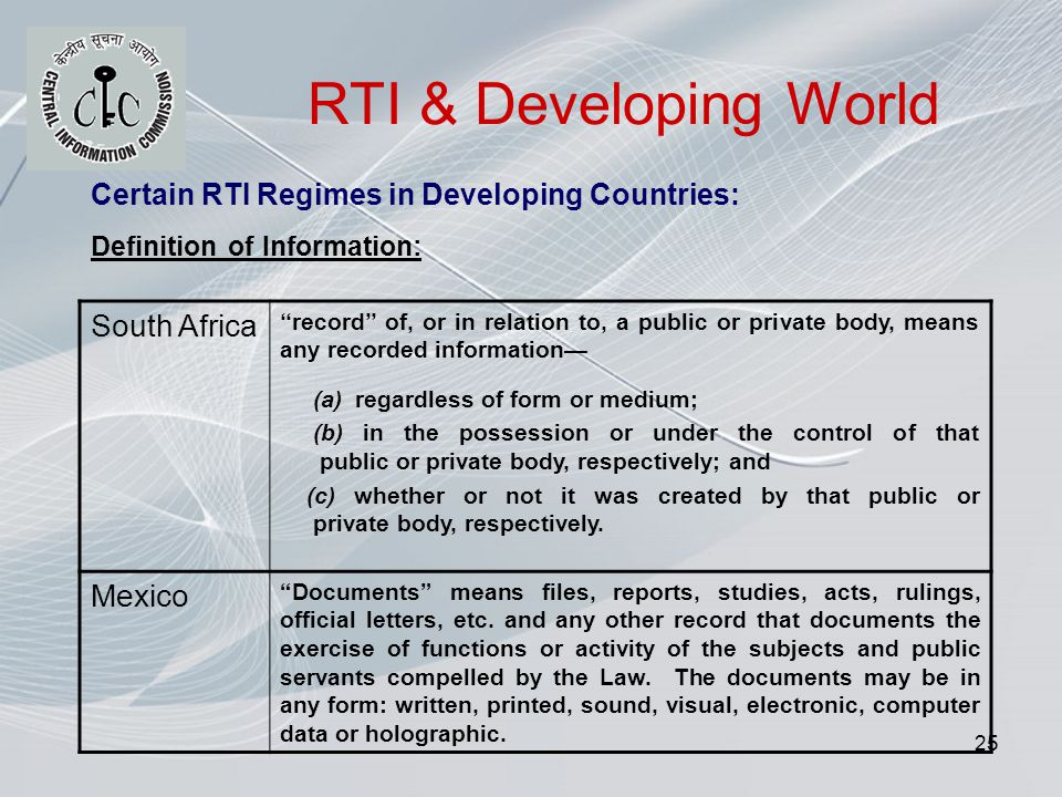 25 RTI & Developing World Certain RTI Regimes in Developing Countries: Definition of Information: South Africa record of, or in relation to, a public or private body, means any recorded information (a) regardless of form or medium; (b) in the possession or under the control of that public or private body, respectively; and (c) whether or not it was created by that public or private body, respectively.