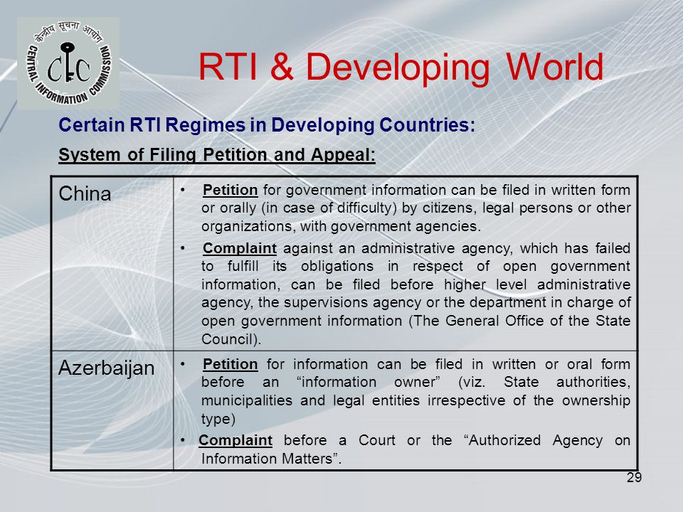 29 RTI & Developing World Certain RTI Regimes in Developing Countries: System of Filing Petition and Appeal: China Petition for government information can be filed in written form or orally (in case of difficulty) by citizens, legal persons or other organizations, with government agencies.