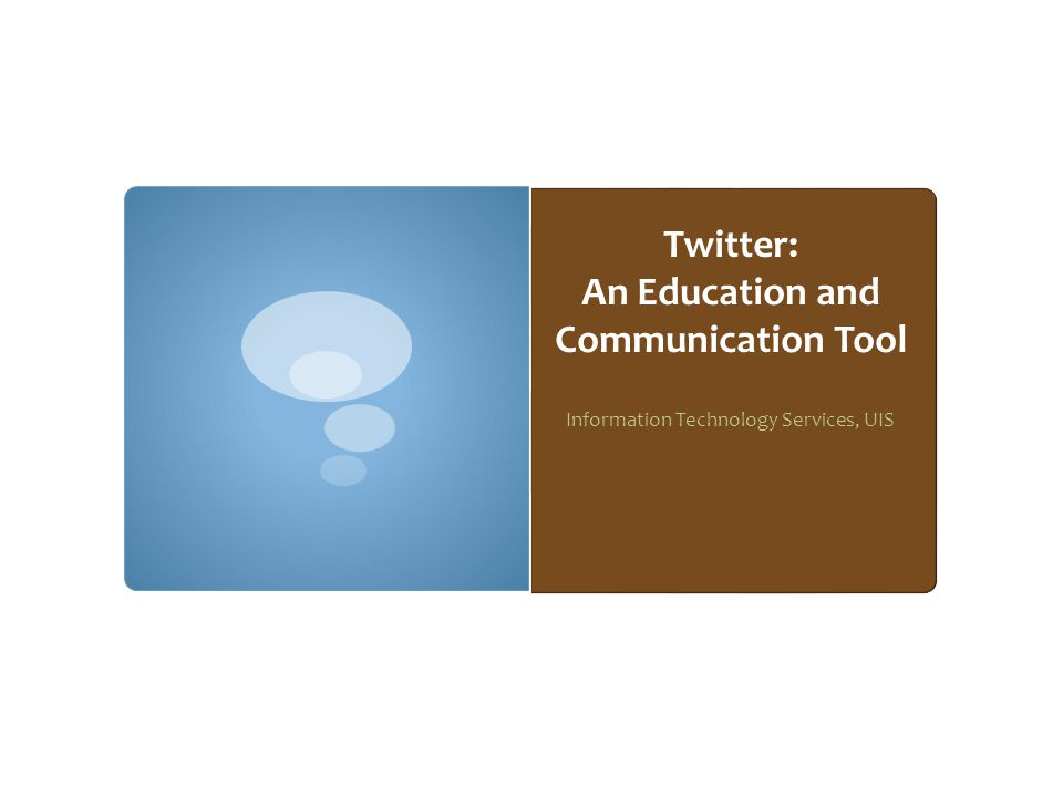 Twitter: An Education and Communication Tool Information Technology Services, UIS