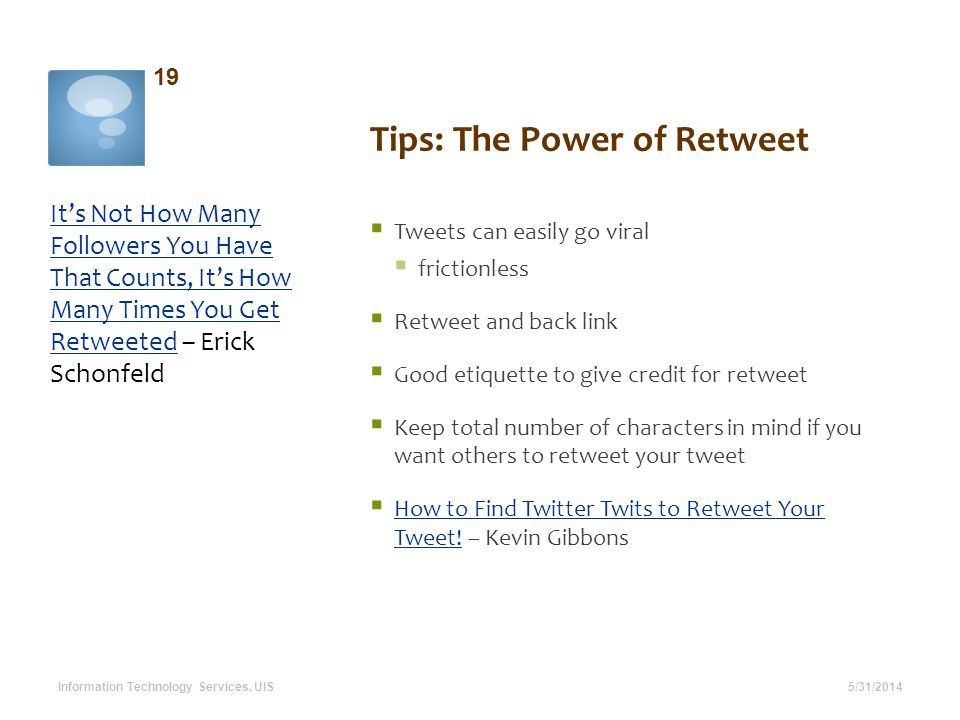 Tips: The Power of Retweet 5/31/2014 19 Information Technology Services, UIS Tweets can easily go viral frictionless Retweet and back link Good etiquette to give credit for retweet Keep total number of characters in mind if you want others to retweet your tweet How to Find Twitter Twits to Retweet Your Tweet.
