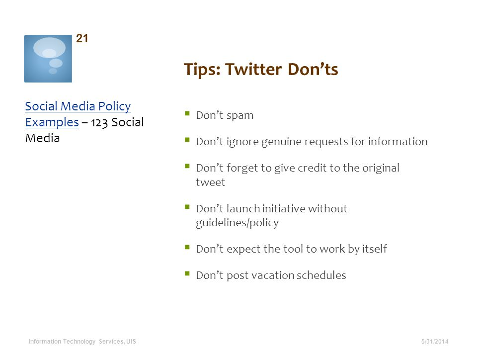 Tips: Twitter Donts Social Media Policy ExamplesSocial Media Policy Examples – 123 Social Media 5/31/2014 21 Information Technology Services, UIS Dont spam Dont ignore genuine requests for information Dont forget to give credit to the original tweet Dont launch initiative without guidelines/policy Dont expect the tool to work by itself Dont post vacation schedules