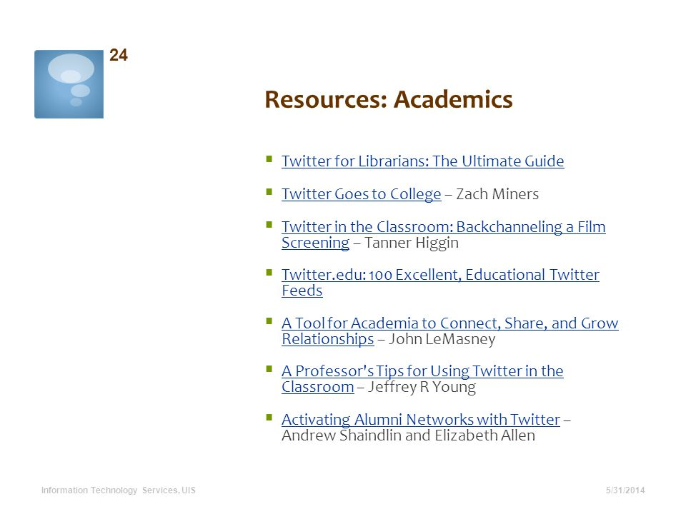Resources: Academics 5/31/2014 24 Information Technology Services, UIS Twitter for Librarians: The Ultimate Guide Twitter Goes to College – Zach Miner