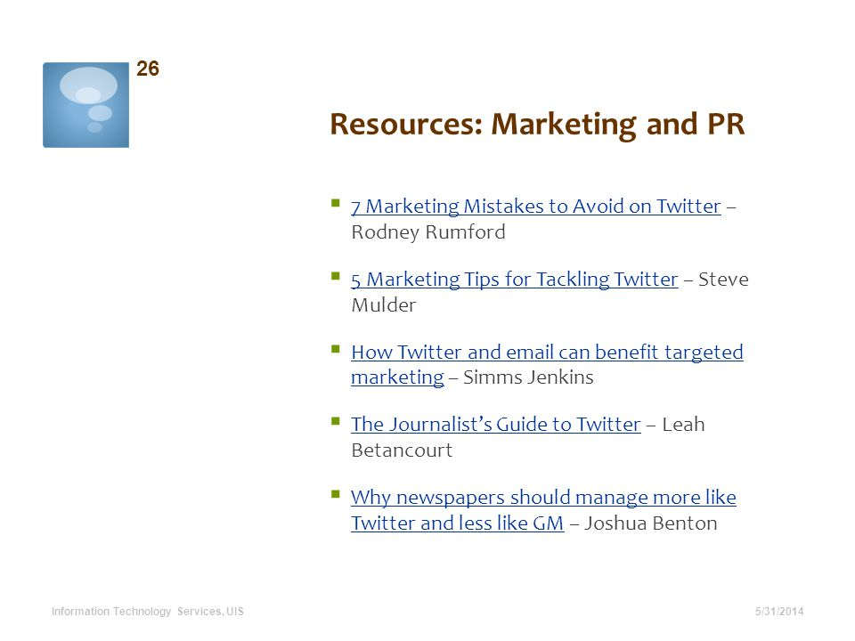 Resources: Marketing and PR 5/31/2014 26 Information Technology Services, UIS 7 Marketing Mistakes to Avoid on Twitter – Rodney Rumford 7 Marketing Mistakes to Avoid on Twitter 5 Marketing Tips for Tackling Twitter – Steve Mulder 5 Marketing Tips for Tackling Twitter How Twitter and email can benefit targeted marketing – Simms Jenkins How Twitter and email can benefit targeted marketing The Journalists Guide to Twitter – Leah Betancourt The Journalists Guide to Twitter Why newspapers should manage more like Twitter and less like GM – Joshua Benton Why newspapers should manage more like Twitter and less like GM
