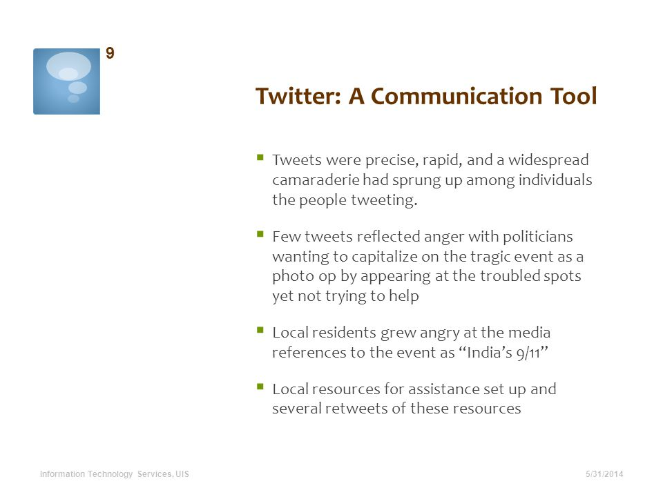 Twitter: A Communication Tool 5/31/2014 9 Information Technology Services, UIS Tweets were precise, rapid, and a widespread camaraderie had sprung up among individuals the people tweeting.