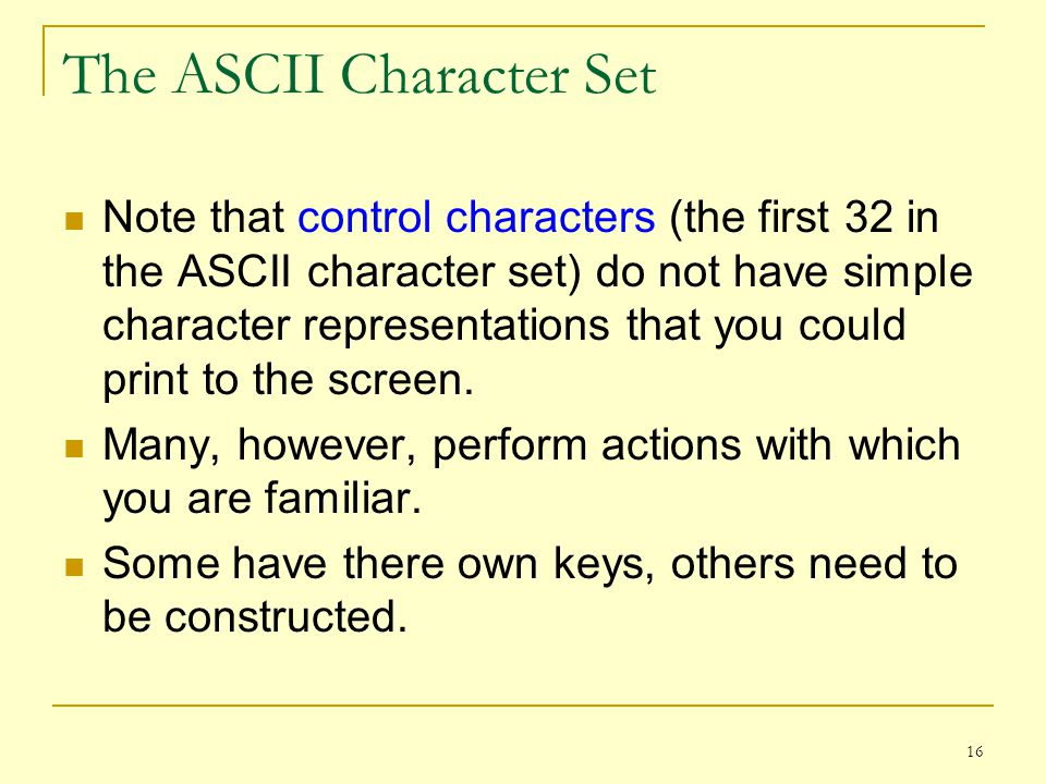 16 The ASCII Character Set Note that control characters (the first 32 in the ASCII character set) do not have simple character representations that yo