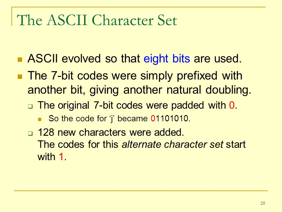 20 The ASCII Character Set ASCII evolved so that eight bits are used. The 7-bit codes were simply prefixed with another bit, giving another natural do