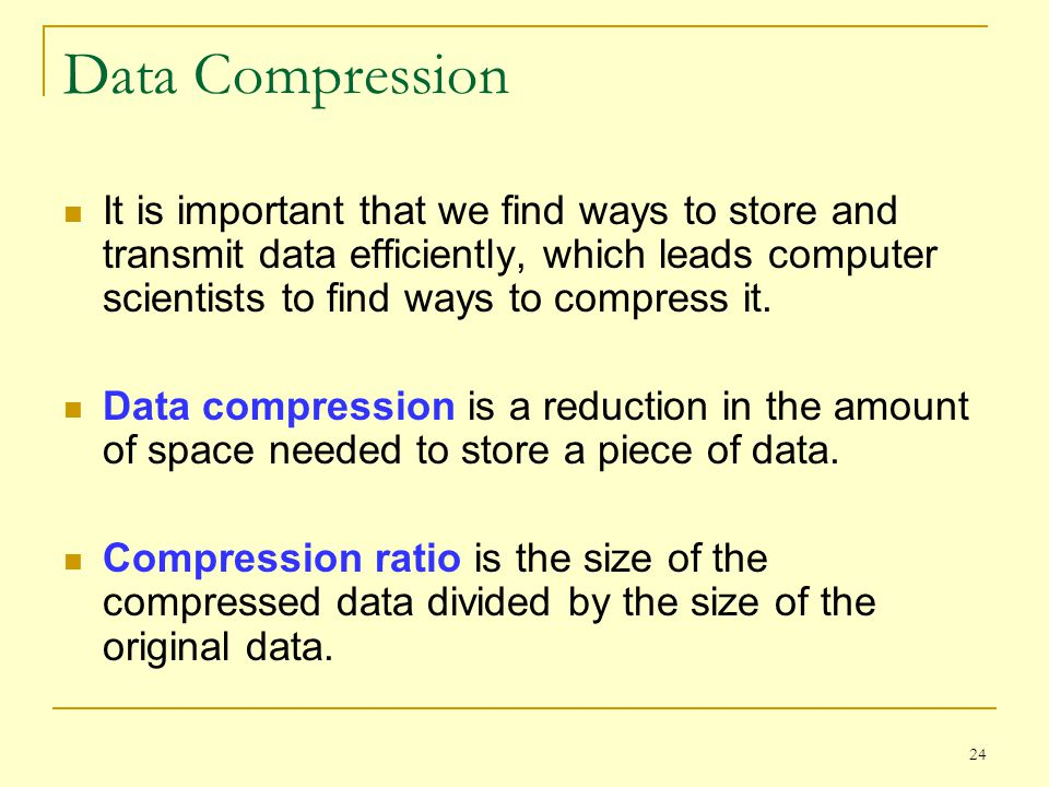 24 Data Compression It is important that we find ways to store and transmit data efficiently, which leads computer scientists to find ways to compress