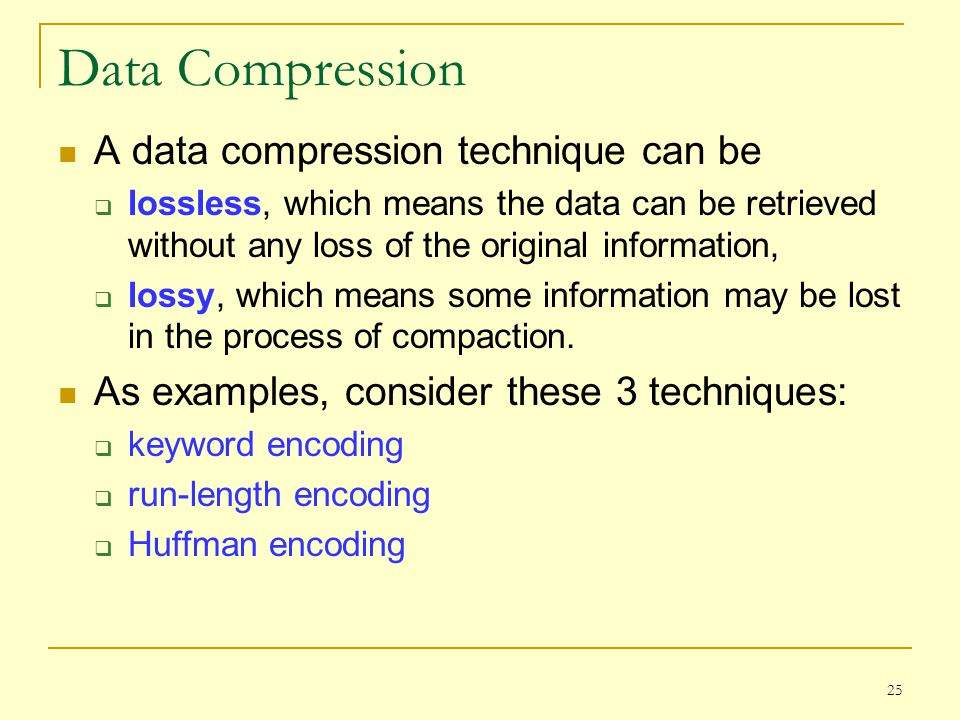 25 Data Compression A data compression technique can be lossless, which means the data can be retrieved without any loss of the original information,