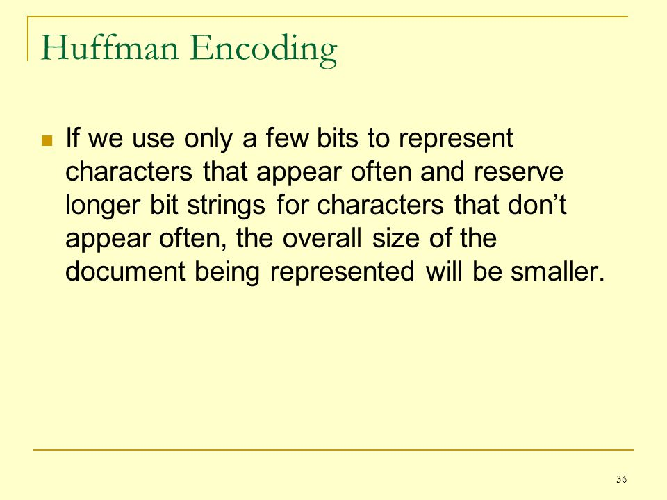 36 Huffman Encoding If we use only a few bits to represent characters that appear often and reserve longer bit strings for characters that dont appear