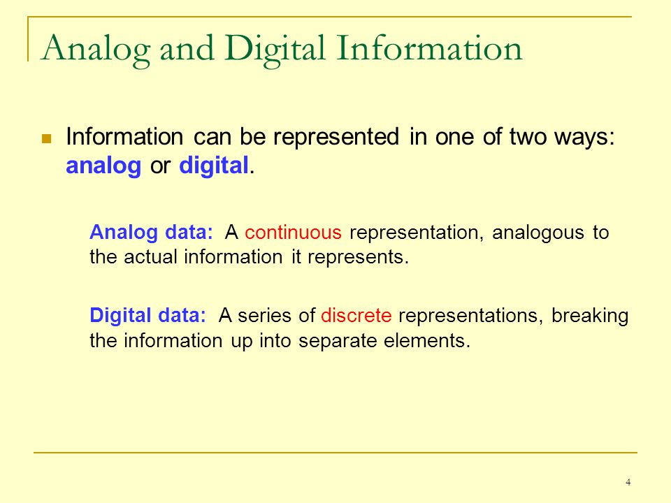 4 Analog and Digital Information Information can be represented in one of two ways: analog or digital. Analog data: A continuous representation, analo