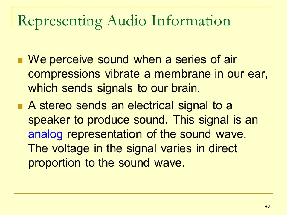 40 Representing Audio Information We perceive sound when a series of air compressions vibrate a membrane in our ear, which sends signals to our brain.