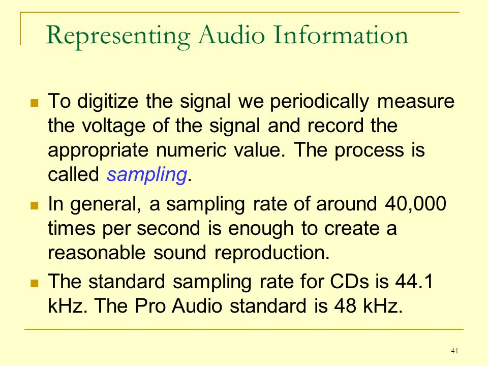 41 Representing Audio Information To digitize the signal we periodically measure the voltage of the signal and record the appropriate numeric value. T