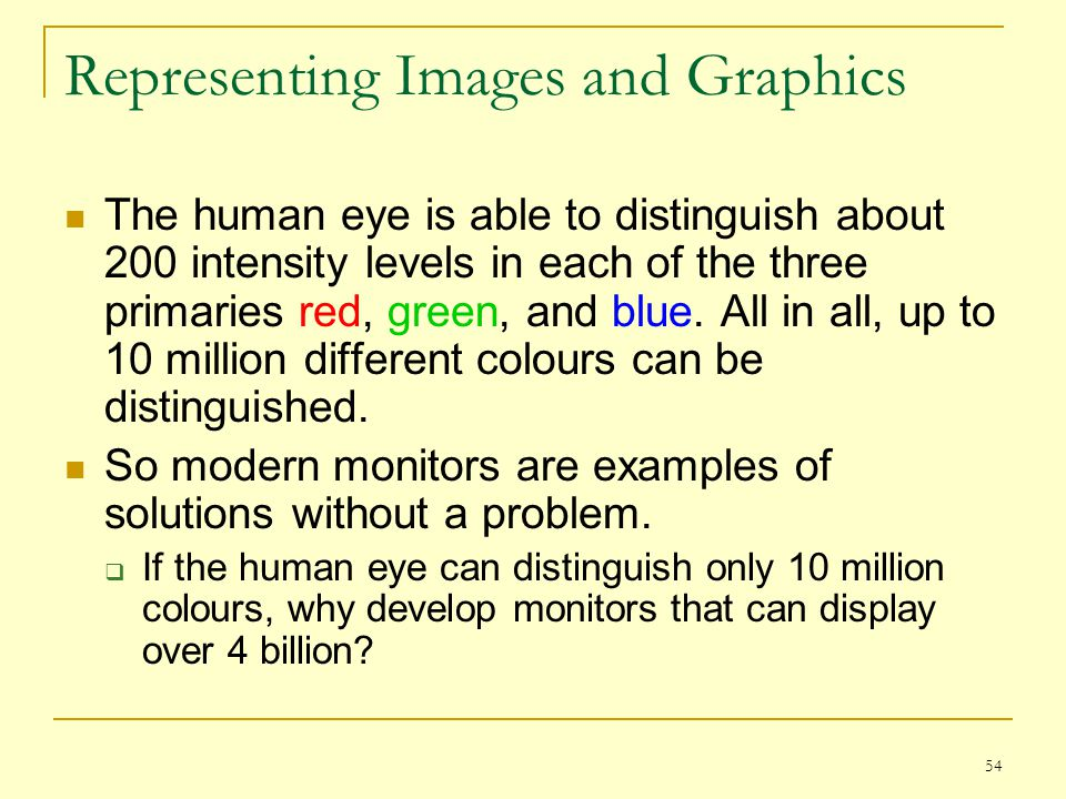 54 Representing Images and Graphics The human eye is able to distinguish about 200 intensity levels in each of the three primaries red, green, and blu