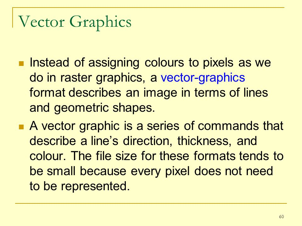 60 Vector Graphics Instead of assigning colours to pixels as we do in raster graphics, a vector-graphics format describes an image in terms of lines a